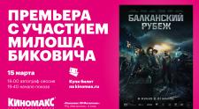 Милош Бикович посетит кинотеатр «Киномакс» с презентацией фильма «Балканский рубеж».