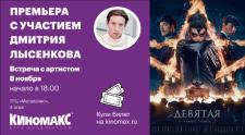 Дмитрий Лысенков посетит кинотеатр «Киномакс» с презентацией фильма «Девятая».